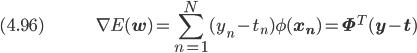 (4.96) \hspace{50pt} \displaystyle \nabla E(\bf{w}) = \sum_{n=1}^N (y_n - t_n) \phi(\bf{x_n}) = \bf{\Phi}^T (\bf{y} - \bf{t})
