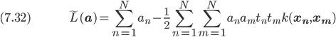 (7.32) \hspace{50pt} \displaystyle \tilde{L}(\bf{a}) = \sum_{n=1}^N a_n - \frac{1}{2} \sum_{n=1}^N \sum_{m=1}^N a_n a_m t_n t_m k(\bf{x_n}, \bf{x_m})