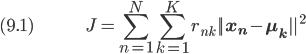 (9.1) \hspace{50pt} \displaystyle J = \sum_{n=1}^N \sum_{k=1}^K r_{nk} ||\bf{x_n} - \bf{\mu_k}||^2