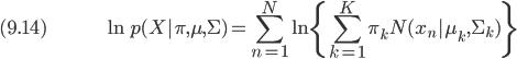 (9.14) \hspace{50pt} \displaystyle \ln p(X|\pi,\mu,\Sigma) = \sum_{n=1}^N \ln \{ \sum_{k=1}^K \pi_k N(x_n|\mu_k, \Sigma_k) \}