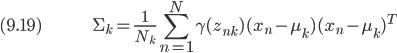 (9.19) \hspace{50pt} \displaystyle \Sigma_k = \frac{1}{N_k} \sum_{n=1}^N \gamma(z_{nk})(x_n - \mu_k)(x_n - \mu_k)^T