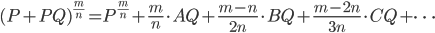 (P+PQ)^{\frac{m}{n}}={P^{\frac{m}{n}}+{\frac{m}{n}}\cdot{AQ}+{\frac{m-n}{2n}}\cdot{BQ}+{\frac{m-2n}{3n}}\cdot{CQ}+\cdots