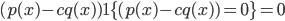 (p(x) - c q(x)) 1\{(p(x) - c q(x)) = 0\} = 0