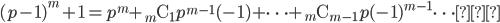 (p-1)^{m}+1=p^{m}+_{m}\mathrm{C}_{1}p^{m-1}(-1)+\cdots+{}_{m}\mathrm{C}_{m-1}p(-1)^{m-1}\cdots①