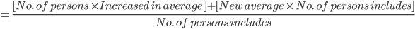 = \frac{ [No. \ \ of \ persons \ \times Increased \ in \ average \ ]+ [New \ average \ \times \ No. \ \ of \ persons \ includes] }{No. \ \ of \ persons \ includes}