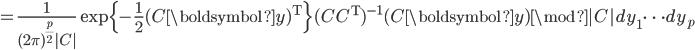 = \frac{1}{(2\pi)^{\frac{p}{2}}|C|} \exp \{-\frac{1}{2} (C\boldsymbol{y})^{\mathrm{T}} \} (CC^{\mathrm{T}})^{-1} (C\boldsymbol{y}) \mod |C| dy_1\cdots dy_p