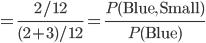 = \frac{2/12}{(2+3)/12} = \frac{P({\rm Blue, Small})}{P({\rm Blue})}