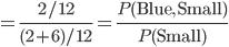 = \frac{2/12}{(2+6)/12} = \frac{P({\rm Blue, Small})}{P({\rm Small})}
