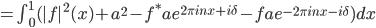 = \\int_{0}^{1} (|f|^{2}(x)+a^{2}-f^{\\ast}ae^{2\\pi inx+i\\delta}-fae^{-2\\pi inx-i\\delta}) dx