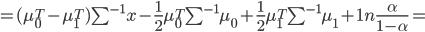 = (mu_0^T - mu_1^T) sum^{-1} x - frac {1}{2} mu_0^T sum^{-1} mu_0 + frac {1}{2} mu_1^T sum^{-1}mu_1 + 1nfrac{alpha}{1 - alpha} =
