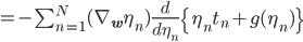 = -\sum_{n=1}^N(\nabla_{\mathbf w}\eta_n)\frac{d}{d\eta_n}\left\{\eta_n t_n + g(\eta_n)\right\}