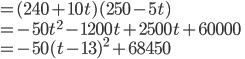 =(240+10t)(250-5t)\\ =-50t^2-1200t+2500t+60000\\ =-50(t-13)^2+68450