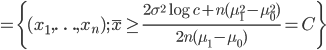 =\{(x_1,\ldots,x_n); \bar{x} \ge \frac{2\sigma^2\log c + n(\mu_1^2-\mu_0^2)}{2n(\mu_1-\mu_0)} = C \}