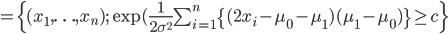 =\{(x_1,\ldots,x_n); \exp(\frac{1}{2\sigma^2}\sum_{i=1}^n\{(2x_i-\mu_0-\mu_1)(\mu_1-\mu_0)\} \ge c \}