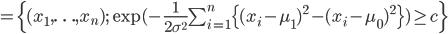 =\{(x_1,\ldots,x_n); \exp(-\frac{1}{2\sigma^2}\sum_{i=1}^n\{(x_i-\mu_1)^2-(x_i-\mu_0)^2 \}) \ge c \}