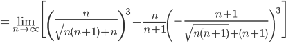 =\displaystyle\lim_{n\to\infty}\Biggl[\left(\frac n{\sqrt{n(n+1)}+n}\right)^3-\frac n{n+1}\left(-\frac{n+1}{\sqrt{n(n+1)}+(n+1)}\right)^3\Biggr]