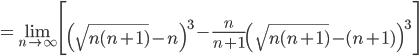 =\displaystyle\lim_{n\to\infty}\Biggl[\left(\sqrt{n(n+1)}-n\right)^3-\frac n{n+1}\left(\sqrt{n(n+1)}-(n+1)\right)^3\Biggr]