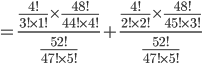 =\frac{\frac{4!}{3!\times1!}\times\frac{48!}{44!\times4!}}{\frac{52!}{47!\times5!}}+\frac{\frac{4!}{2!\times2!}\times\frac{48!}{45!\times3!}}{\frac{52!}{47!\times5!}}