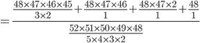 =\frac{\frac{48\times47\times46\times45}{3\times2}+\frac{48\times47\times46}{1}+\frac{48\times47\times2}{1}+\frac{48}{1}}{\frac{52\times51\times50\times49\times48}{5\times4\times3\times2}}