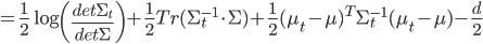 =\frac{1}{2} \log \left(\frac{det \Sigma_t}{det \Sigma} \right) + \frac{1}{2} Tr(\Sigma_t^{-1} \cdot \Sigma) + \frac{1}{2} (\mu_t - \mu)^T \Sigma_t^{-1} (\mu_t - \mu) - \frac{d}{2}