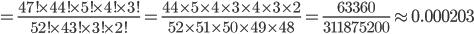 =\frac{47!\times44!\times5!\times4!\times3!}{52!\times43!\times3!\times2!}=\frac{44\times5\times4\times3\times4\times3\times2}{52\times51\times50\times49\times48}=\frac{63360}{311875200}\app0.000203