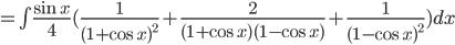 =\int  \frac{\sin x}{4}(\frac{1}{(1+\cos x)^2}+\frac{2}{(1+\cos x)(1-\cos x)}+\frac{1}{(1-\cos x)^2}) dx