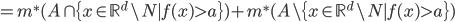 =m^{*}(A \cap \{ x \in \mathbb{R}^{d} \setminus N \mid f(x) > a  \})+m^{*}(A \setminus \{ x \in \mathbb{R}^{d} \setminus N \mid f(x) > a  \})