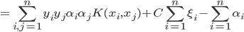 =\sum\limits_{i,j=1}^{n}{y_iy_j\alpha_i\alpha_jK(x_i,x_j)+C\sum\limits_{i=1}^{n}\xi_i- \sum\limits_{i=1}^{n}\alpha_i