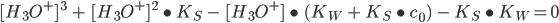 [H_{3}O^{+}] \ ^{3} \ + \ [H_{3}O^{+}] \ ^{2} \ \bullet \ K_{S} \ - \ [H_{3}O^{+}] \ \bullet \ (K_{W} \ + \ K_{S} \ \bullet \ c_{0}) \ - \ K_{S} \ \bullet \ K_{W} = 0