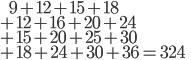 \ \ \ \ \ \ 9+12+15+18\\  +12+16+20+24\\  +15+20+25+30\\  +18+24+30+36=324