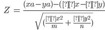 \ \ \ \ Z\ =\ \frac{(xa-ya)-(μx - μy)}{\sqrt{(\frac{σx^2}{m}\ +\ \frac{σy^2}{n})}}