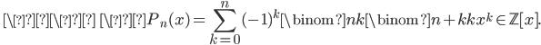 \ \\\ \ \\displaystyle P_n(x) = \sum_{k=0}^n(-1)^k\binom{n}{k}\binom{n+k}{k}x^k \in \mathbb{Z}[ x ].