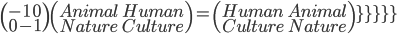 \(\array{\\{-1}\quad{0}\\{0}\quad{-1\)\(\array{\\{Animal}\quad{Human}\\{Nature}\quad{Culture\)=\(\array{\\{Human}\quad{Animal}\\{Culture}\quad{Nature}\)
