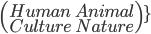 \(\array{\\{Human}\quad{Animal}\\{Culture}\quad{Nature}\)