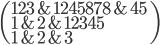\(123&1245878&45\\1&2&12345\\1&2&3 \)
