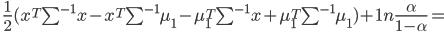 \;\frac {1}{2} (x^T \sum^{-1} x - x^T \sum^{-1} \mu_1 - \mu_1^T \sum^{-1}x + \mu_1^T \sum^{-1} \mu_1) + 1n\frac{\alpha}{1 - \alpha} =