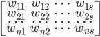 \[ \begin{bmatrix} w_{11} & w_{12} & \dots & w_{1s} \\ w_{21} & w_{22} & \dots & w_{2s} \\ \dots & \dots & \dots & \dots \\ w_{n1} & w_{n2} & \dots & w_{ns} \\ \end{bmatrix} \]