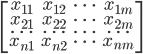 \[ \begin{bmatrix} x_{11} & x_{12} & \dots & x_{1m} \\ x_{21} & x_{22} & \dots & x_{2m} \\ \dots &\dots & \dots & \dots \\ x_{n1} & x_{n2} & \dots & x_{nm} \\ \end{bmatrix} \]