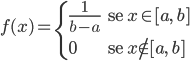 \[ f(x)= \begin{cases} \frac{1}{b-a} & \text{se $x\in [a,\ b]$} \\ \\ \\ 0 & \text{se $x\notin [a,\ b]$} \end{cases} \]