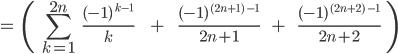 \[=\;\;\(\;\;\sum_{k=1}^{2n}\;\;\;\frac{(-1)^{\;k-1}}{k}\;\;\;\;\;\;\;\;+\;\;\;\;\;\;\;\frac{(-1)^{\;(2n+1)\;-1}}{2n+1}\;\;\;\;\;+\;\;\;\;\;\;\frac{(-1)^{\;(2n+2)\;-1}}{2n+2}\;\;\) \]
