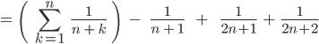\[=\;\;\(\;\;\sum_{k=1}^{n}\;\;\;\frac{1}{n\;+\;k}\;\;\)\;\;\;\;-\;\;\;\;\;\frac{1}{n\;+\;1}\;\;\;\;\;\;+\;\;\;\;\;\;\;\frac{1}{2n+1}\;\;+\;\;\frac{1}{2n+2} \]