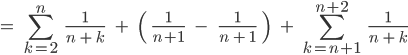 \[=\;\;\sum_{k=2}^{n}\;\;\;\frac{1}{n\;+\;k}\;\;\;\;+\;\;\;\;\(\;\;\frac{1}{n+1}\;\;\;\;-\;\;\;\;\;\frac{1}{n\;+\;1}\;\;\)\;\;\;\;+\;\;\sum_{k=n+1}^{n+2}\;\;\;\frac{1}{n\;+\;k} \]