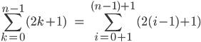 \\[\\sum_{k=0}^{n-1} (2k+1)\\;\\;\\;\\;=\\;\\sum_{i=0+1}^{(n-1)+1} (2(i-1)+1)\\]