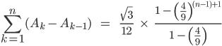 \[\sum_{k=1}^{n}(A_k\,-\,A_{k-1})\;\;\;\;\;=\;\;\;\;\;\;\frac{\sqrt3}{12} \;\;\;\;\times\;\;\;\; \frac{1\;-\;\(\,\frac{4}{9}\,\)^{(n-1)+1}}{1\;-\;\(\,\frac{4}{9}\,\)}\]