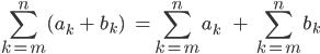 \[\sum_{k=m}^{n} (a_k \;+\;b_k)\;\;\;=\sum_{k=m}^{n} a_k\;\;\;\;\;+\;\sum_{k=m}^{n} b_k\]