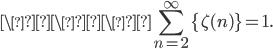 \\\\displaystyle \sum_{n=2}^{\infty}\{\zeta(n)\}=1.