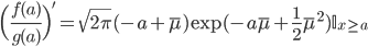 \Bigl(\frac{f(a)}{g(a)}\Bigr)' = \sqrt{2\pi}(-a+\bar{\mu})\exp(-a\bar{\mu}+\frac{1}{2}\bar{\mu}^2)\mathbb{I}_{x \geq a}