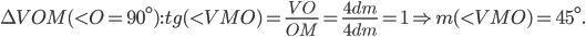 \Delta VOM (<O = 90^\circ) : tg (<VMO) =\frac{VO}{OM} = \frac{4 dm}{4dm} = 1 \Rightarrow m(<VMO) = 45^\circ.
