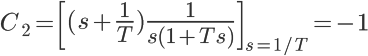 \LARGE C_2=\left [(s+\frac{1}{T})\frac{1}{s(1+Ts)}\right ]_{s=1/T} =-1