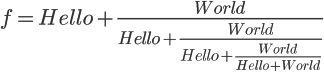 \Large f=Hello+\frac{World}{Hello+\frac{World}{Hello+\frac{World}{Hello+World}}}